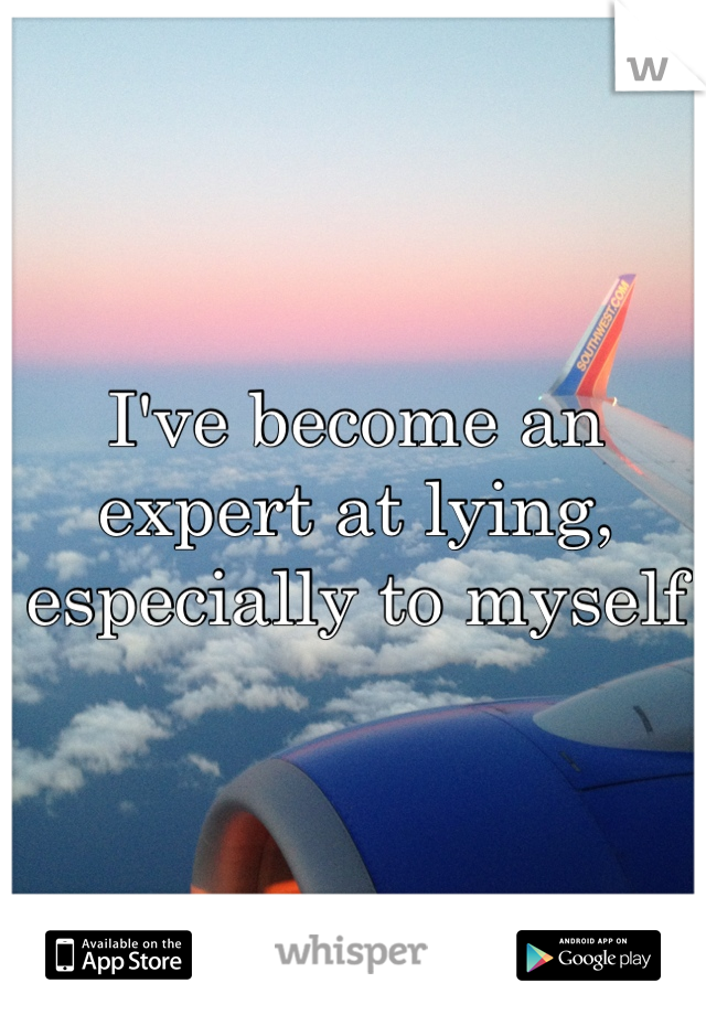 I've become an expert at lying, especially to myself