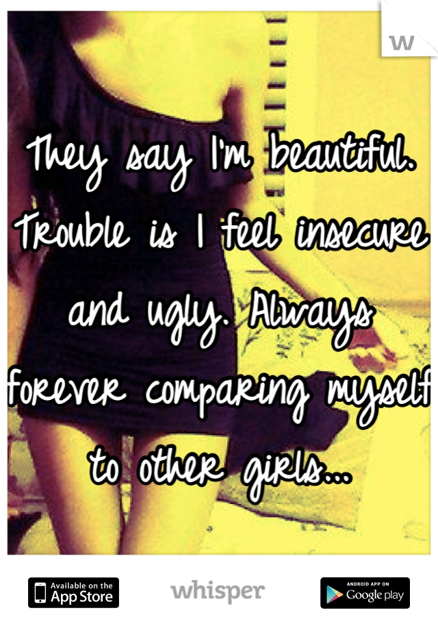 They say I'm beautiful. Trouble is I feel insecure and ugly. Always forever comparing myself to other girls...