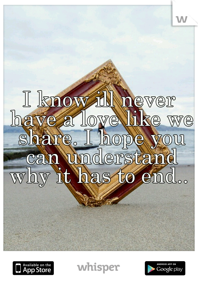 I know ill never have a love like we share. I hope you can understand why it has to end..