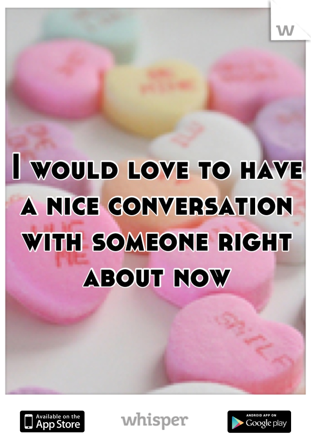 I would love to have a nice conversation with someone right about now
