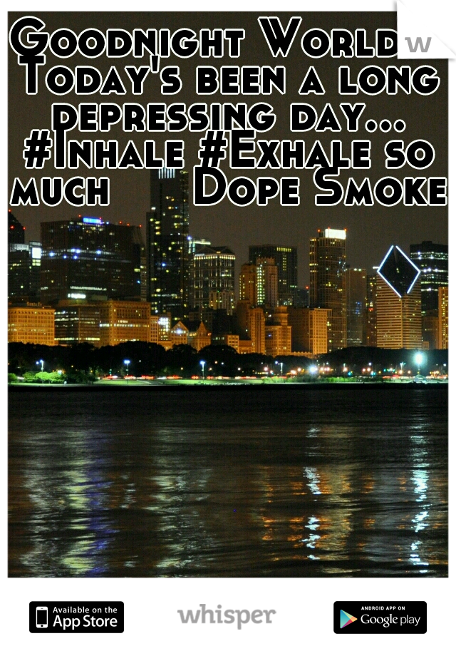 Goodnight World!! Today's been a long depressing day... #Inhale #Exhale so much      Dope Smoke