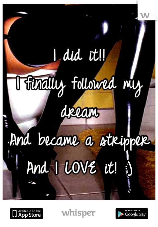 I did it!! I finally followed my dream And became a stripper And I LOVE it! :)