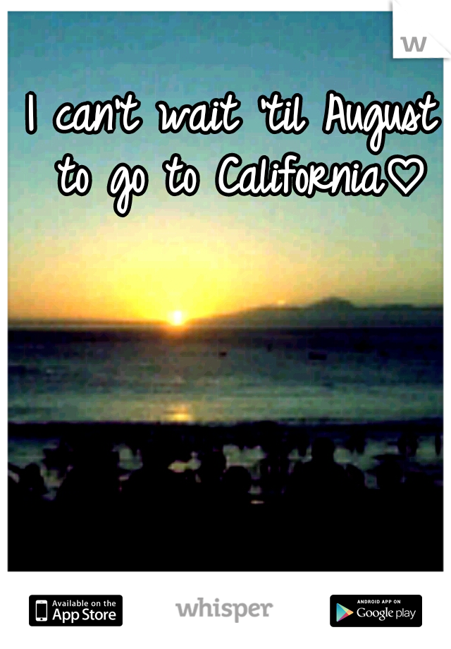 I can't wait 'til August to go to California♡