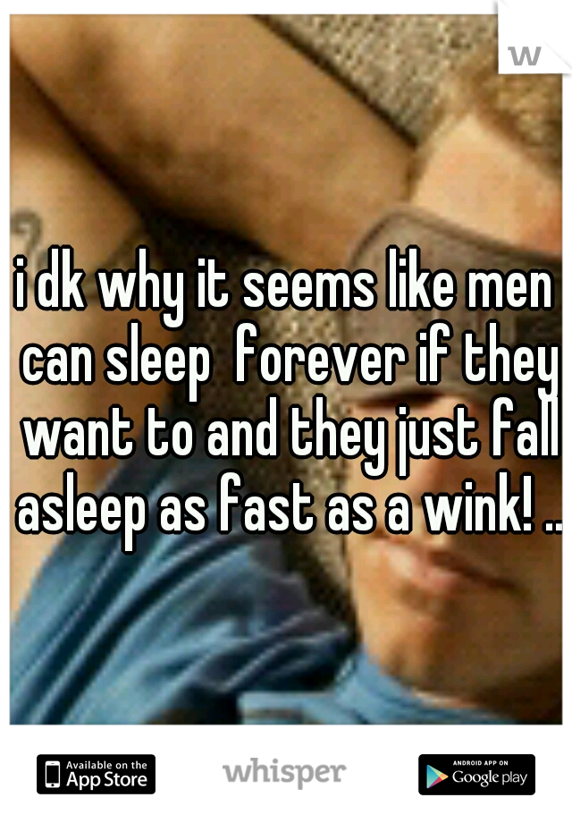 i dk why it seems like men can sleep  forever if they want to and they just fall asleep as fast as a wink! ..