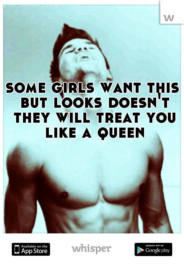 some girls want this but looks doesn't they will treat you like a queen