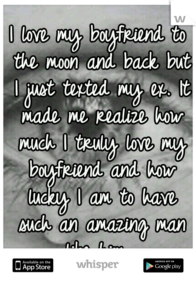 I love my boyfriend to the moon and back but I just texted my ex. It made me realize how much I truly love my boyfriend and how lucky I am to have such an amazing man like him.