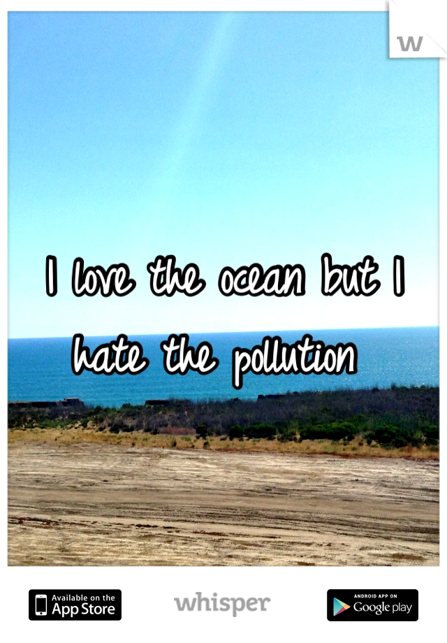 I love the ocean but I hate the pollution