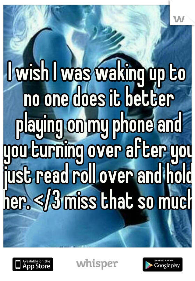 I wish I was waking up to no one does it better playing on my phone and you turning over after you just read roll over and hold her. </3 miss that so much.