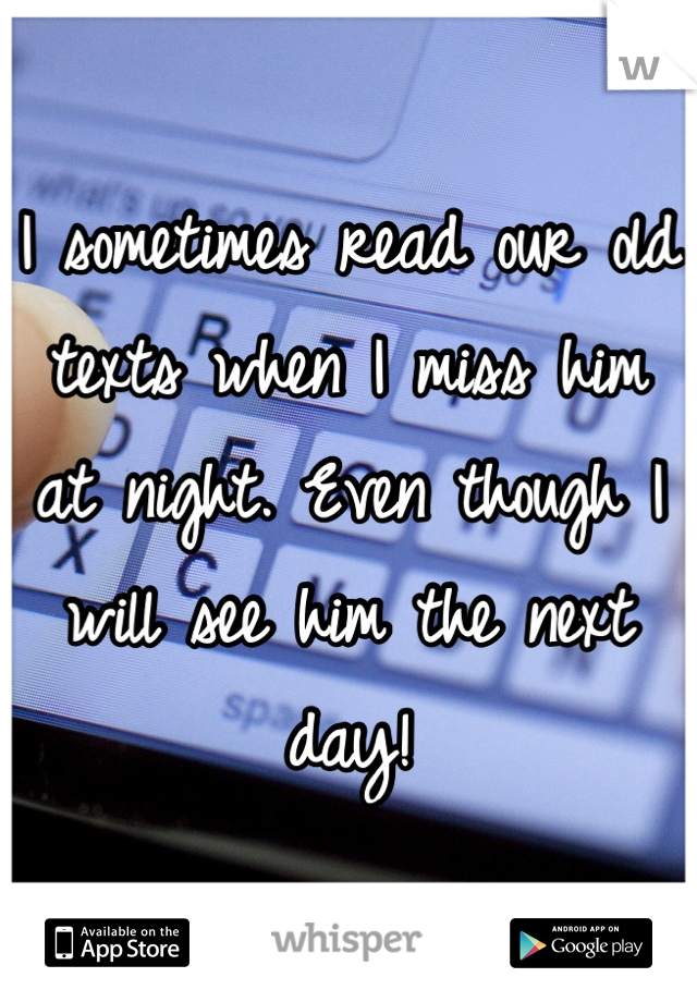I sometimes read our old texts when I miss him at night. Even though I will see him the next day!