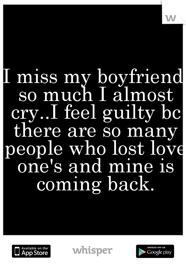 I miss my boyfriend so much I almost cry..I feel guilty bc there are so many people who lost love one's and mine is coming back.