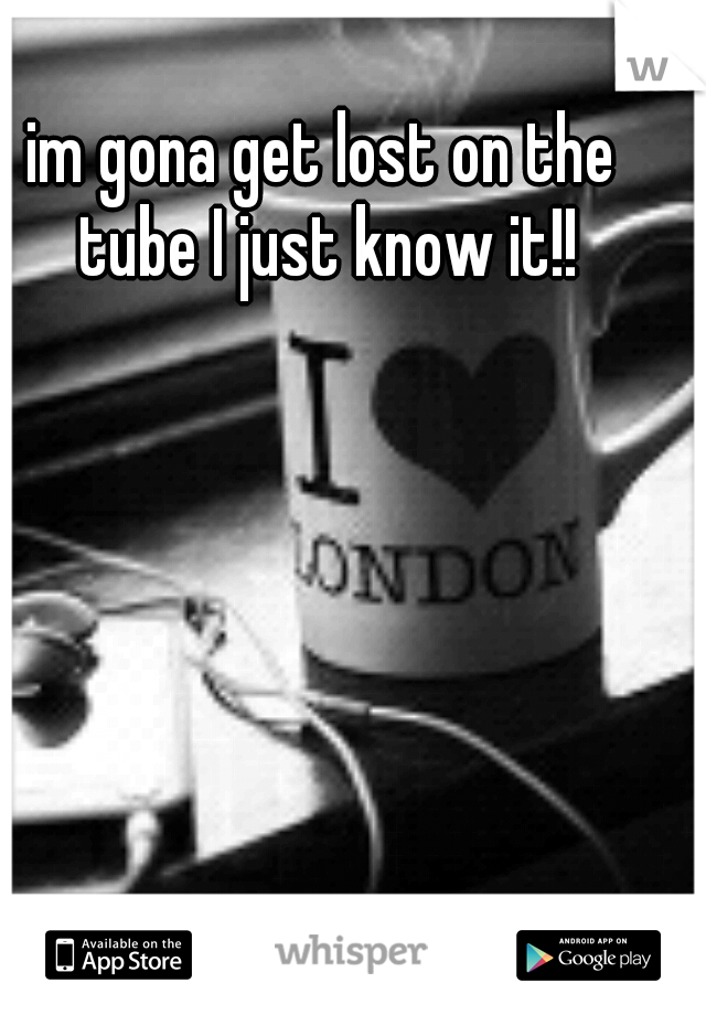 im gona get lost on the tube I just know it!!