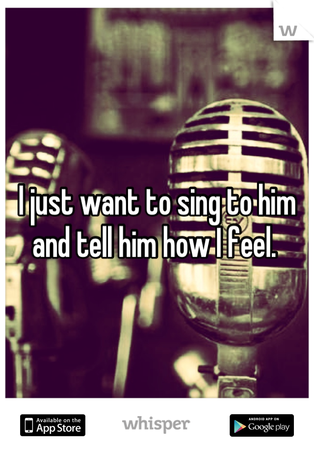 I just want to sing to him and tell him how I feel.