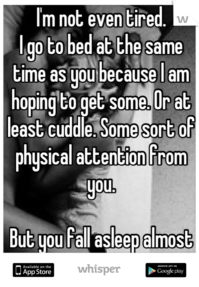 I'm not even tired.  I go to bed at the same time as you because I am hoping to get some. Or at least cuddle. Some sort of physical attention from you.   But you fall asleep almost immediately.