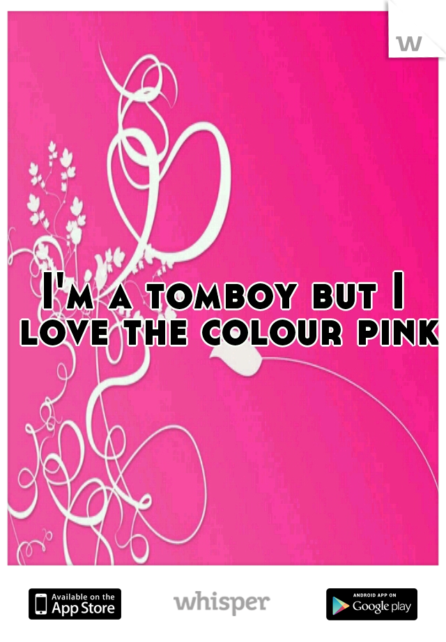 I'm a tomboy but I love the colour pink!