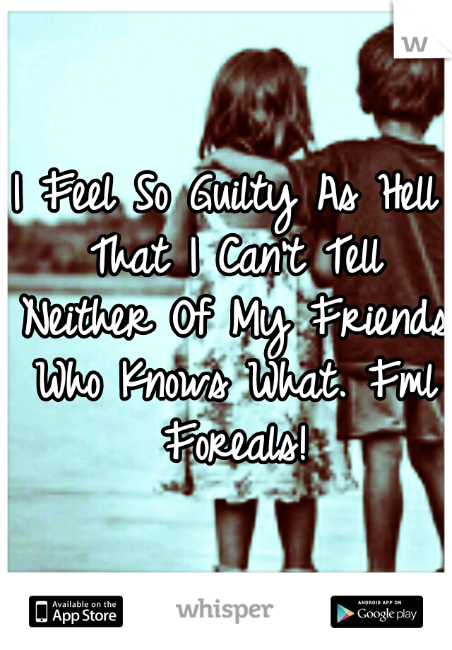 I Feel So Guilty As Hell That I Can't Tell Neither Of My Friends Who Knows What. Fml Foreals!