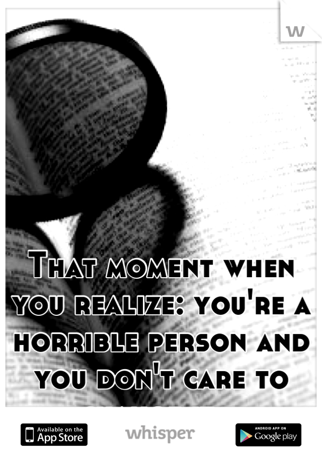 That moment when you realize: you're a horrible person and you don't care to change it...