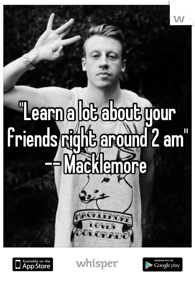 """Learn a lot about your friends right around 2 am""  -- Macklemore"