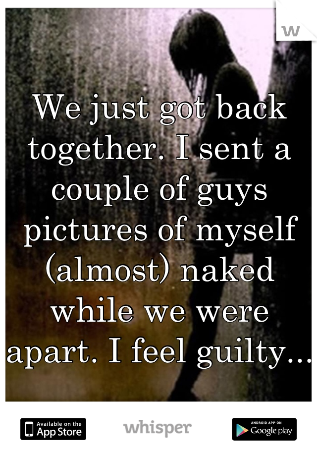 We just got back together. I sent a couple of guys pictures of myself (almost) naked while we were apart. I feel guilty...