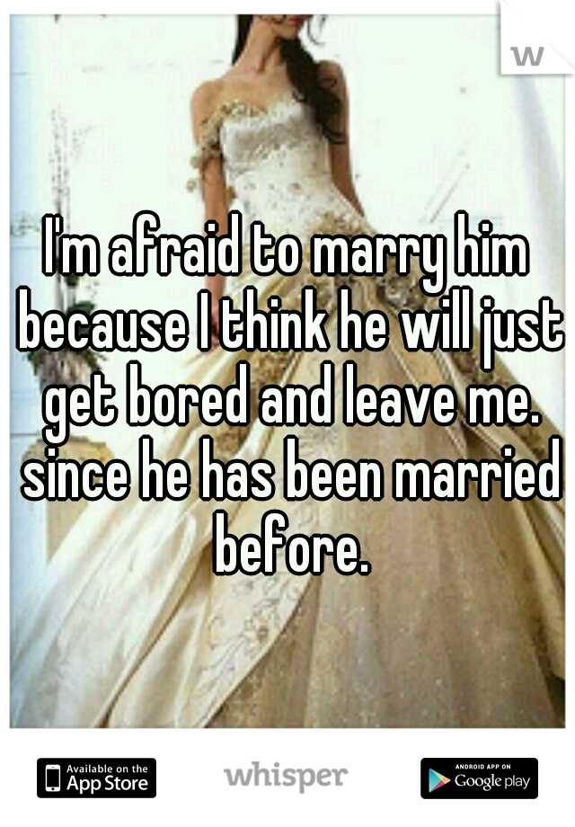 I'm afraid to marry him because I think he will just get bored and leave me. since he has been married before.