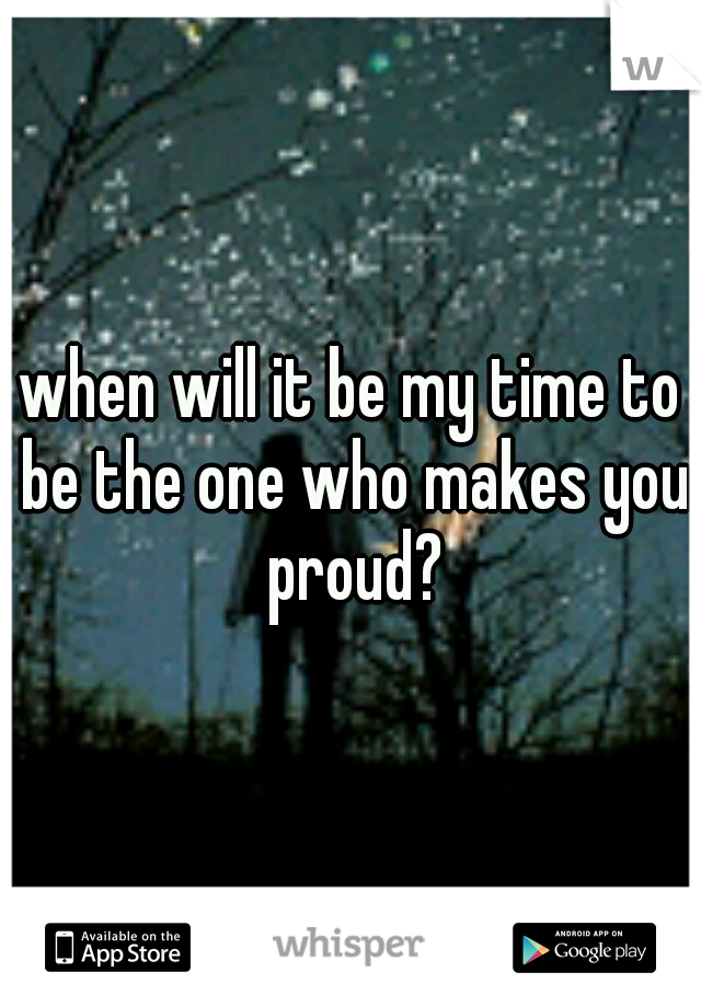 when will it be my time to be the one who makes you proud?
