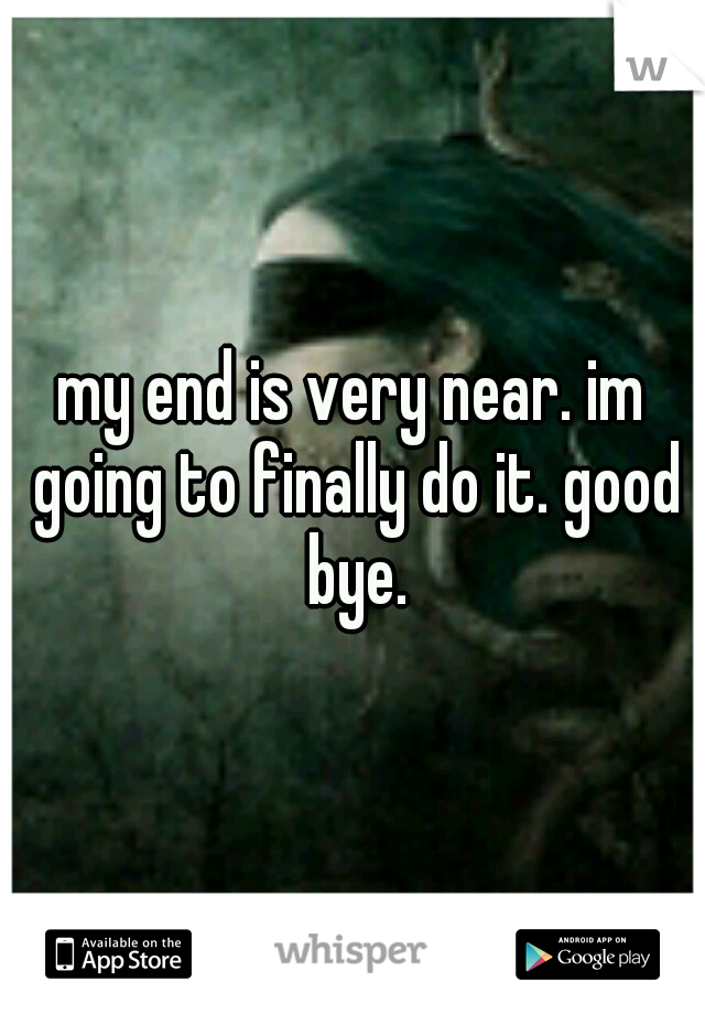 my end is very near. im going to finally do it. good bye.