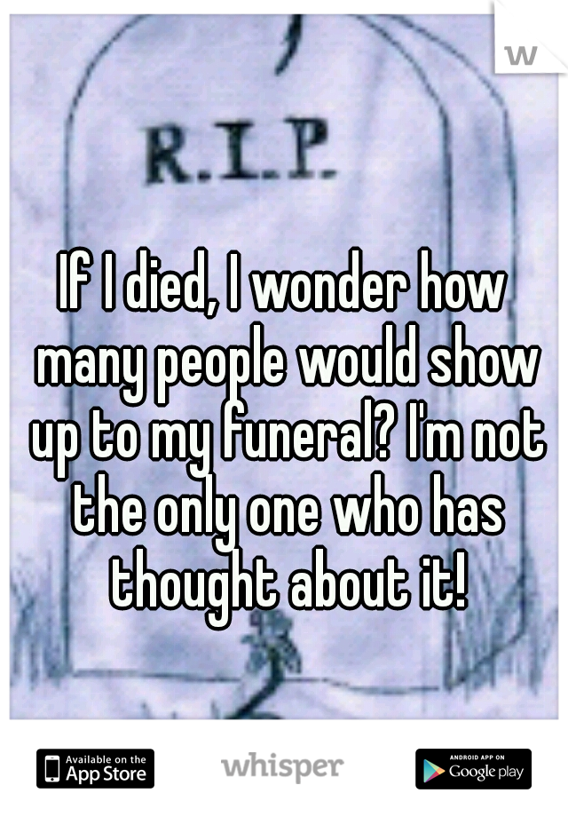 If I died, I wonder how many people would show up to my funeral? I'm not the only one who has thought about it!