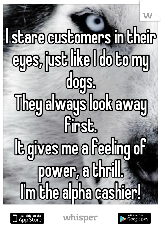 I stare customers in their eyes, just like I do to my dogs. They always look away first. It gives me a feeling of power, a thrill. I'm the alpha cashier!