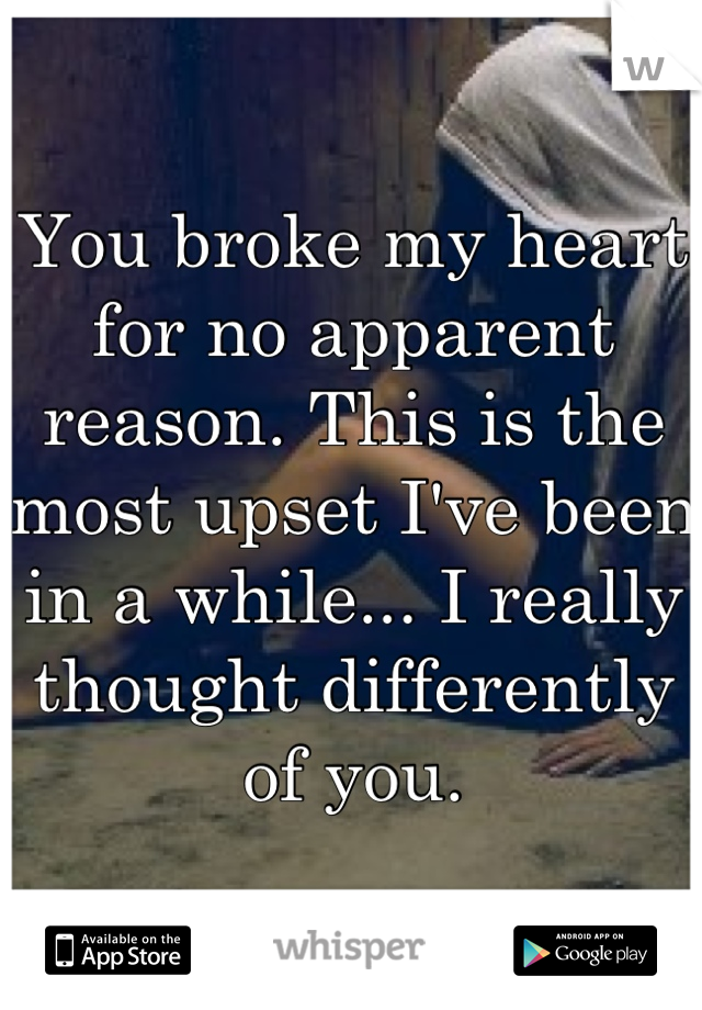 You broke my heart for no apparent reason. This is the most upset I've been in a while... I really thought differently of you.
