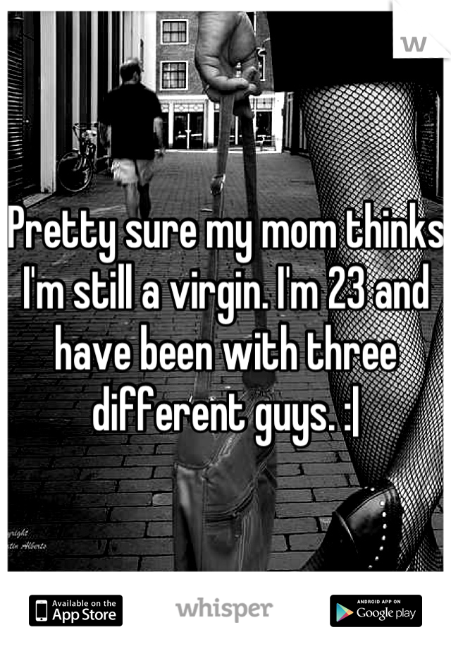 Pretty sure my mom thinks I'm still a virgin. I'm 23 and have been with three different guys. :|