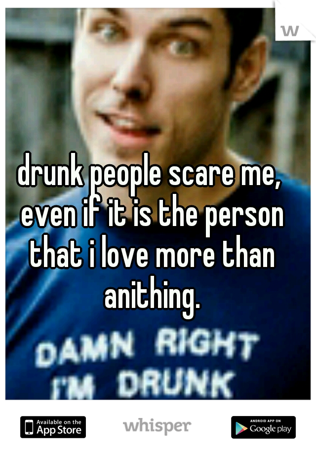 drunk people scare me, even if it is the person that i love more than anithing.