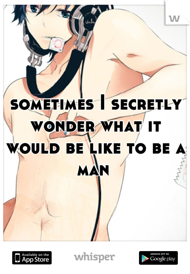 sometimes I secretly wonder what it would be like to be a man