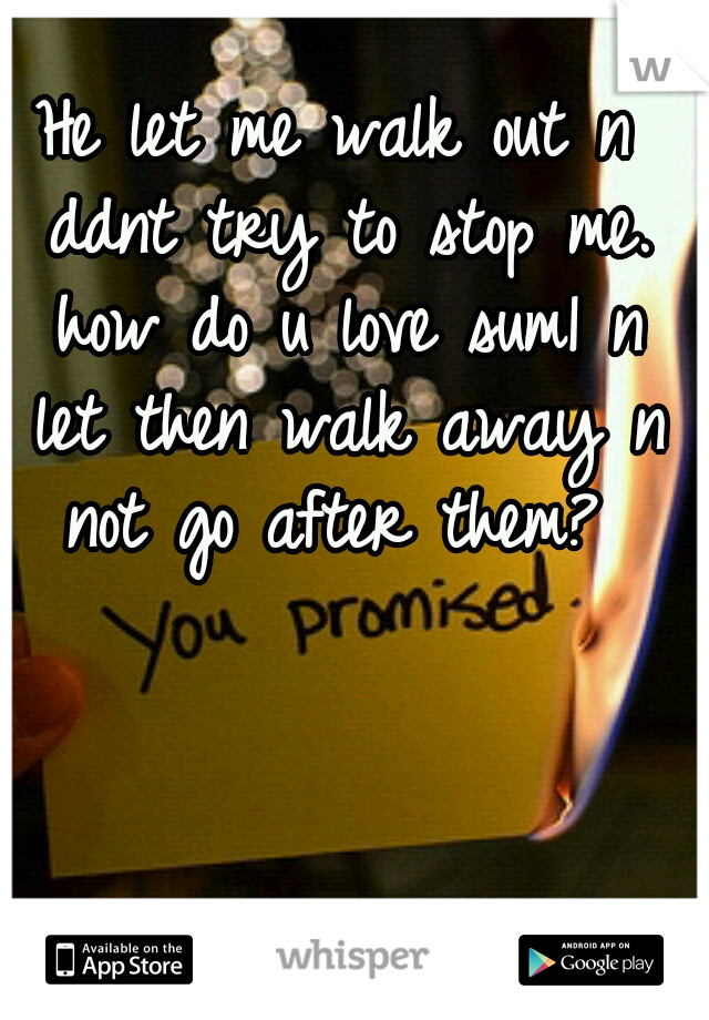 He let me walk out n ddnt try to stop me. how do u love sum1 n let then walk away n not go after them?
