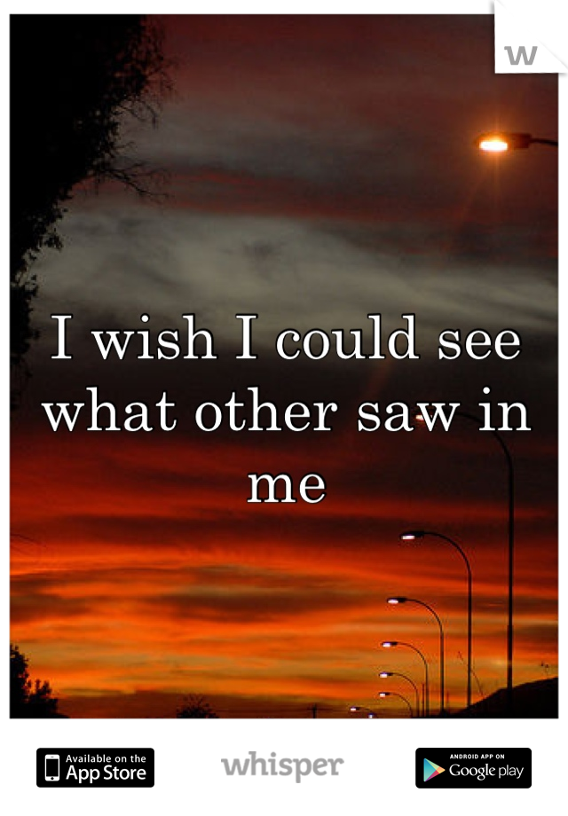 I wish I could see what other saw in me