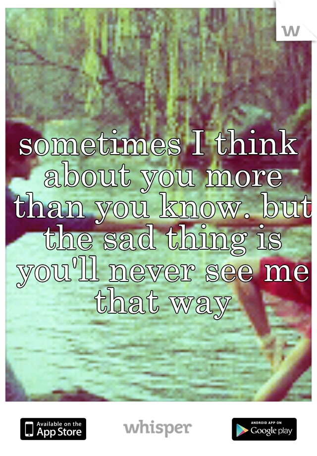 sometimes I think about you more than you know. but the sad thing is you'll never see me that way