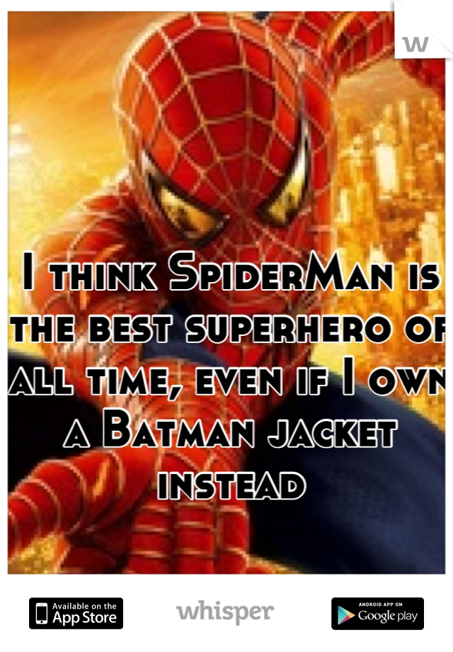 I think SpiderMan is the best superhero of all time, even if I own a Batman jacket instead