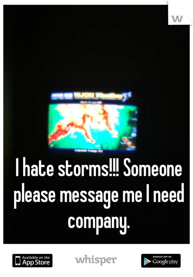 I hate storms!!! Someone please message me I need company.