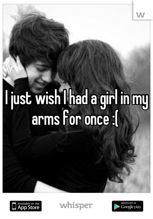 I just wish I had a girl in my arms for once :(