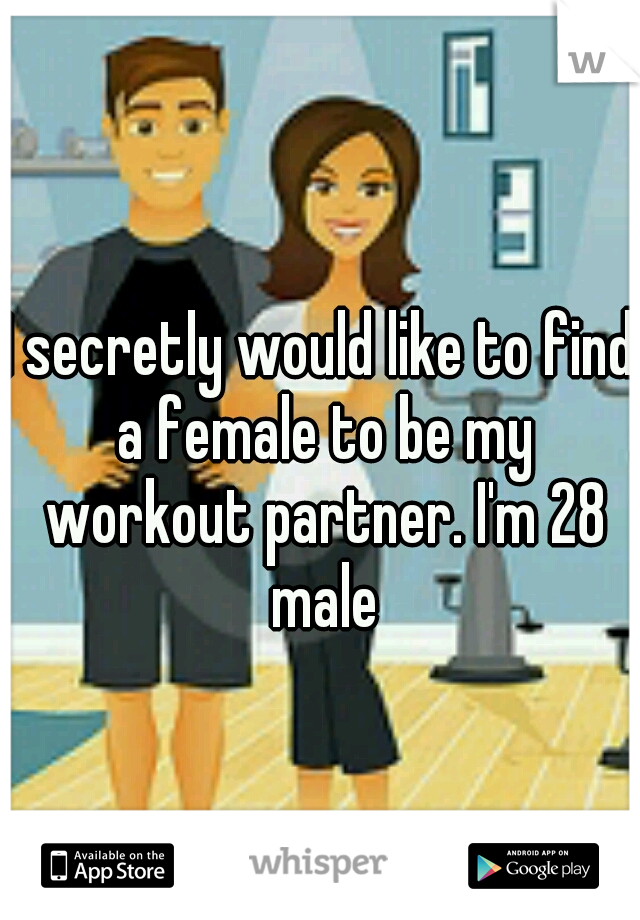 I secretly would like to find a female to be my workout partner. I'm 28 male