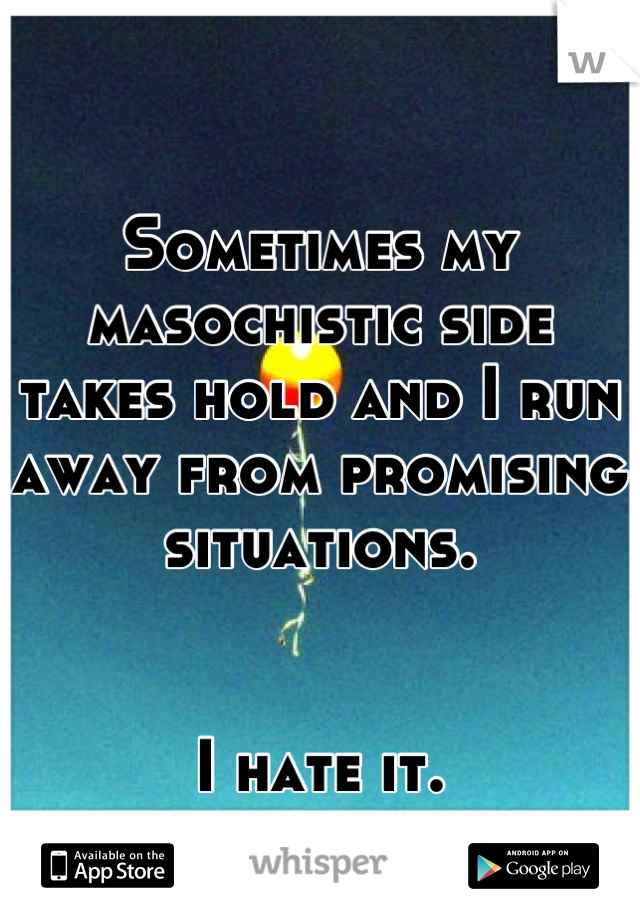 Sometimes my masochistic side takes hold and I run away from promising situations.    I hate it.