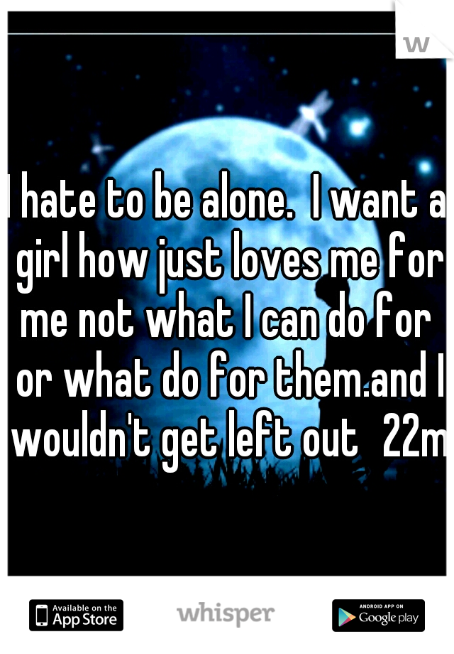 I hate to be alone.  I want a girl how just loves me for me not what I can do for  or what do for them.and I wouldn't get left out 22m