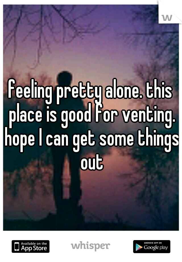 feeling pretty alone. this place is good for venting. hope I can get some things out