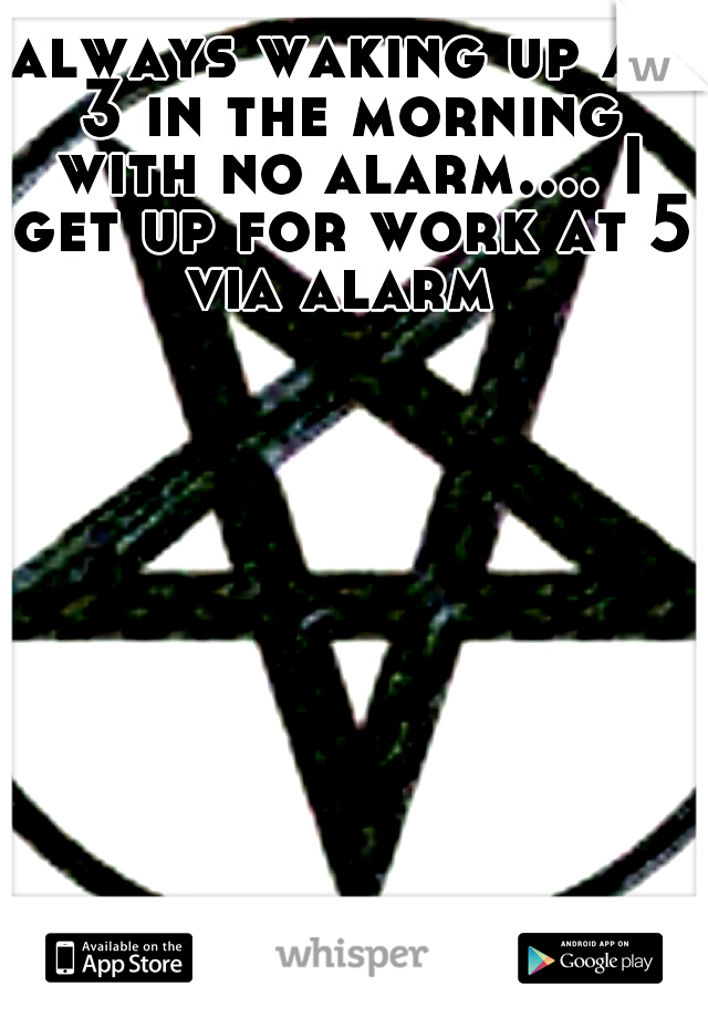 always waking up at 3 in the morning with no alarm.... I get up for work at 5 via alarm