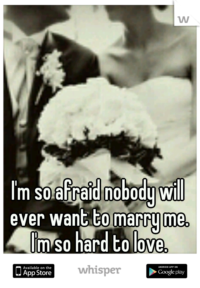 I'm so afraid nobody will ever want to marry me. I'm so hard to love.