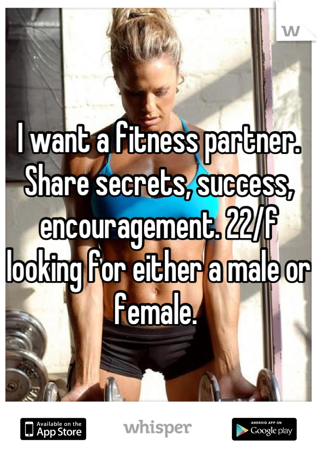 I want a fitness partner. Share secrets, success, encouragement. 22/f looking for either a male or female.