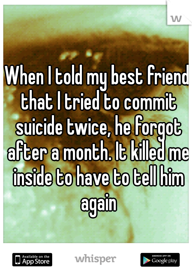 When I told my best friend that I tried to commit suicide twice, he forgot after a month. It killed me inside to have to tell him again