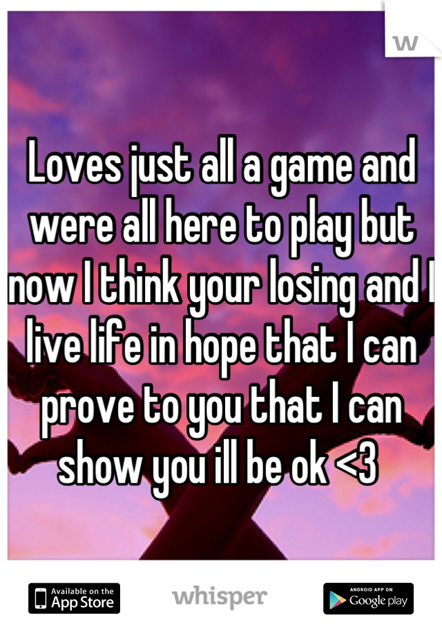 Loves just all a game and were all here to play but now I think your losing and I live life in hope that I can prove to you that I can show you ill be ok <3