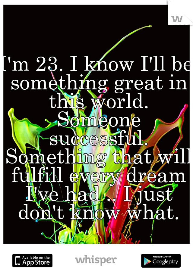 I'm 23. I know I'll be something great in this world. Someone successful. Something that will fulfill every dream I've had .. I just don't know what.