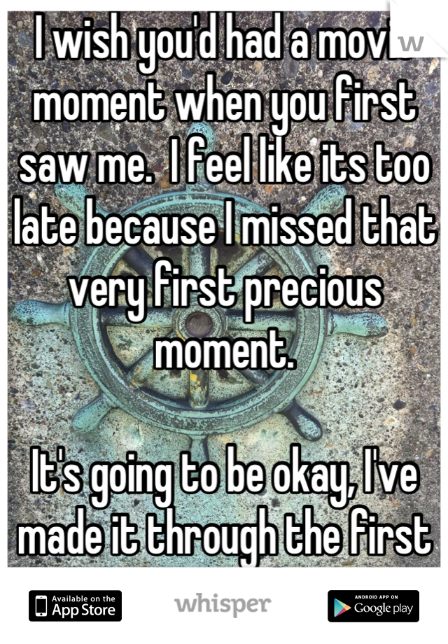 I wish you'd had a movie moment when you first saw me.  I feel like its too late because I missed that very first precious moment.  It's going to be okay, I've made it through the first 25 years alone.