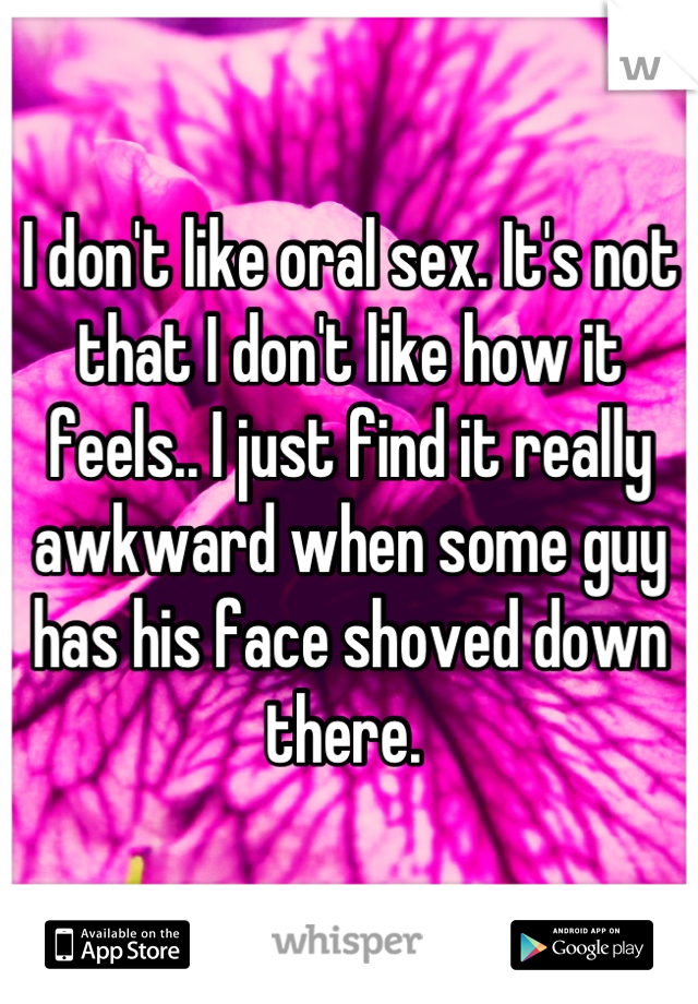 I don't like oral sex. It's not that I don't like how it feels.. I just find it really awkward when some guy has his face shoved down there.