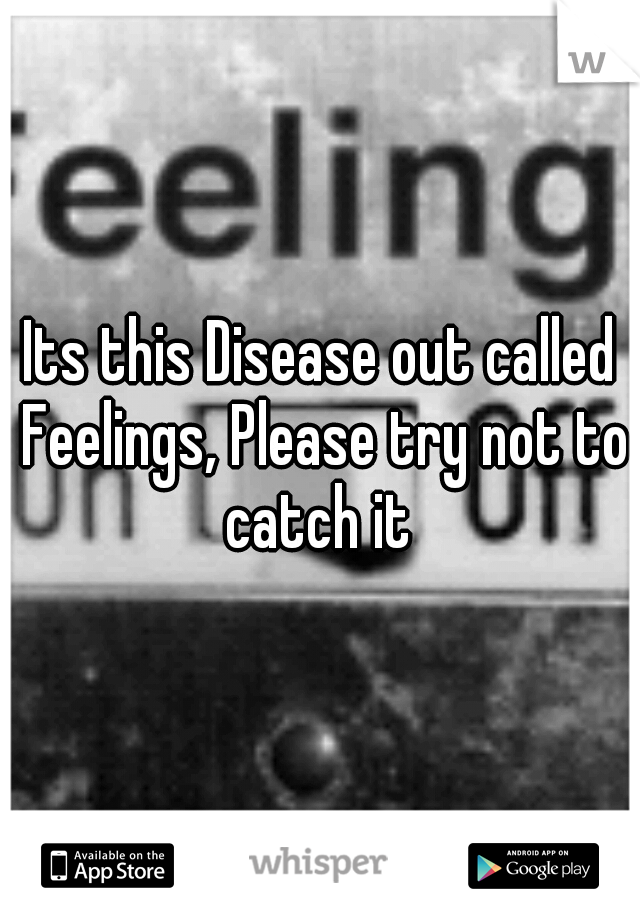 Its this Disease out called Feelings, Please try not to catch it